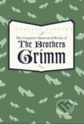 Complete Illustrated Works of the Brothers Grimm - Jacob Grimm, Wilhelm Grimm