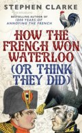 How the French Won Waterloo (Or Think they Did) - Stephen Clarke