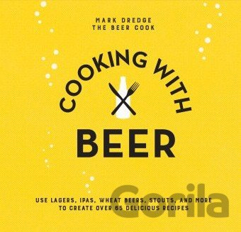 Kniha Cooking with Beer - Use lagers, IPAs, wheat b... (Mark Dredge) - Mark Dredge