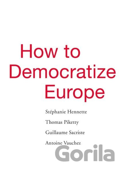 Kniha How to Democratize Europe - Stéphanie Hennette, Thomas Piketty, Guillaume Sacriste,