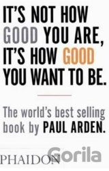 It's Not How Good You Are, It's How Good You Want To Be (Paul Arden) (Paperback)