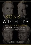 Sons of Wichita: How the Koch Brothers Became... (Daniel Schulman)