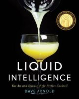 Liquid Intelligence - The Art and Science of the Perfect Cocktail: Dave Arnold