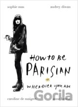 How To Be Parisian: Wherever You Are (Anne Berest, Audrey Diwan)
