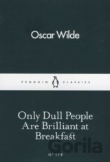 Only Dull People Are Brilliant at Breakfast  (Oscar Wilde)
