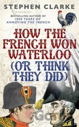 How the French Won Waterloo - or Think They D... (Stephen Clarke)