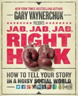 Jab, Jab, Jab, Right Hook: How to Tell Your Story in a Noisy Social World: Gary