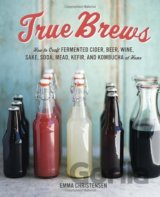 True Brews: How to Craft Fermented Cider, Beer (Emma Christensen)