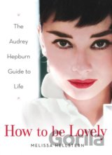 How to be Lovely : The Audrey Hepburn Way of Life (Melissa Hellstern) (Hardback)