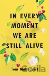 In Every Moment We Are Still Alive (Tom Malmquist)