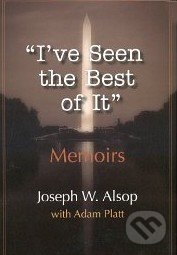 I've Seen the Best of It - Joseph W. Alsop, Adam Platt