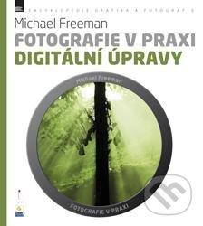 Fotografie v praxi: Digitální úpravy - Michael Freeman