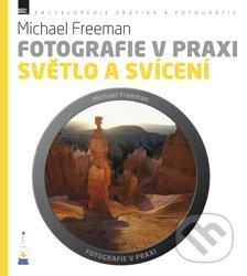 Fotografie v praxi: Světlo a svícení - Michael Freeman