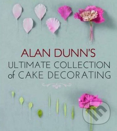 Alan Dunn's Ultimate Collection of Cake Decorating - Alan Dunn