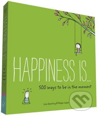 Happiness is... 500 Ways to be in the Moment - Lisa Swerling, Ralph Lazar