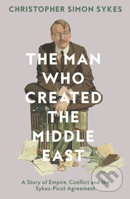 The Man Who Created the Middle East - Christopher Simon Sykes