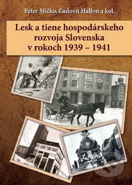 Lesk a tiene hospodárskeho rozvoja Slovenska v rokoch 1939 – 1941 - Peter Mičko, Ľudovít Hallon a kolektív
