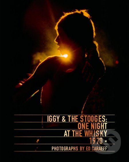 Iggy and The Stooges: One Night at the Whisky 1970 - Ed Caraeff