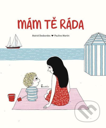 Mám tě ráda - Astrid Desbordes, Pauline Martin (ilustrácie)