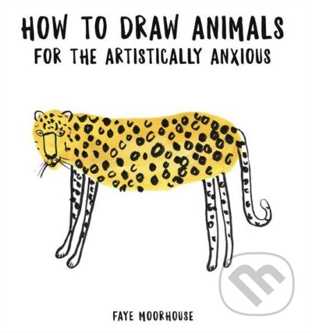 How to Draw Animals for the Artistically Anxious - Faye Moorhouse