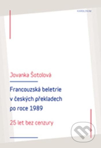 Francouzská literatura v českých překladech po roce 1989: 25 let bez cenzury - Jolanka Šotolová