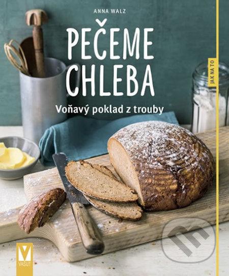 Pečeme chleba - Voňavý poklad z trouby - Anna Walz