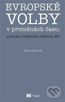 Evropské volby v proměnách času: politika volebních reforem EU - Jakub Charvát