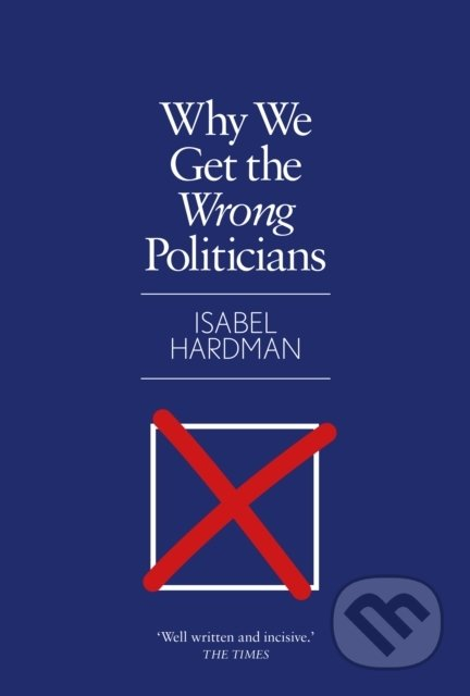 Why We Get the Wrong Politicians - Isabel Hardman