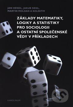 Základy matematiky, logiky a statistiky pro sociologii a ostatní společenské vědy v příkladech - Jan Hendl, Martin Moldan, Jakub Siegl