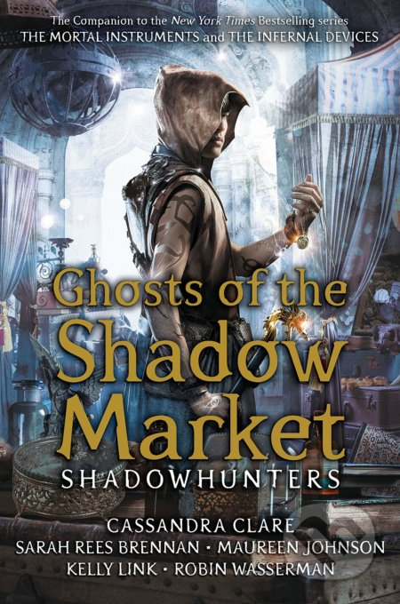 Ghost of the Shadow Market - Cassandra Clare, Sarah Rees Brennan, Maureen Johnson, Robin Wasserman, Kelly Link