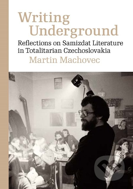 Writing Underground Reflections on Samizdat Literature in Totalitarian Czechoslovakia - Martin Machovec