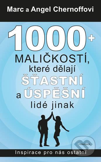 1000 + maličkostí, které dělají šťastní a úspěšní lidé jinak - Angel a Marc Chernoff