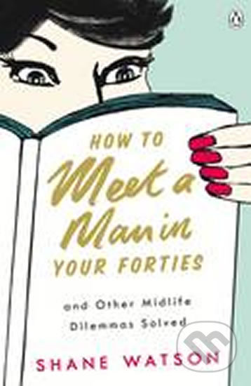 How to Meet a Man After Forty and Other Midlife Dilemmas Solved - Shane Watson