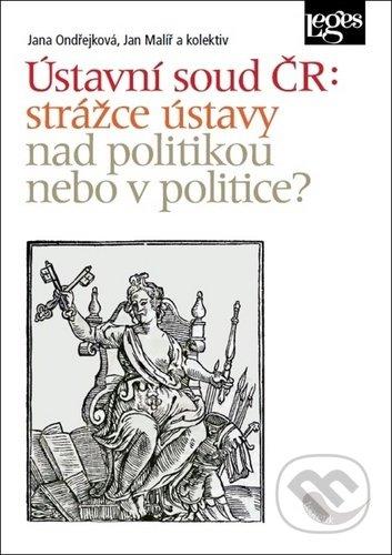 Ústavní soud ČR: strážce ústavy nad politikou, nebo v politice? - Jana Ondřejková, Jan Malíř