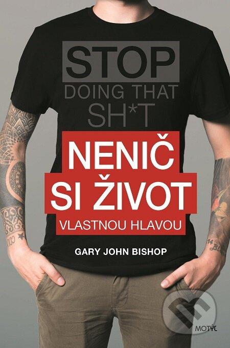 Nenič si život - Gary John Bishop