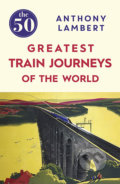 The 50 Greatest Train Journeys of the World - Anthony Lambert
