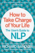 How to Take Charge of Your Life - Richard Bandler, Alessio ROberti, Owen Fitzpatrick