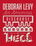 Amorous Discourse in the Suburbs of Hell - Deborah Levy