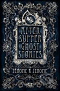 After-Supper Ghost Stories - Jerome K. Jerome