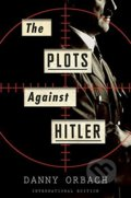 The Plots Against Hitler - Danny Orbach