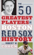 The 50 Greatest Players in Boston Red Sox History - Robert W. Cohen
