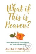 What If This Is Heaven? - Anita Moorjani