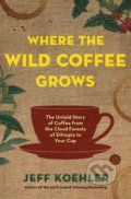 Where the Wild Coffee Grows - Jeff Koehler