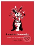 I Want to be Creative - Harriet Griffey