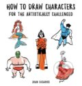 How to Draw Characters for the Artistically Challenged - John Bigwood
