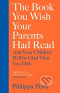 The Book You Wish Your Parents Had Read (and Your Children Will Be Glad That You Did) - Philippa Perry