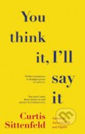 You Think It, Ill Say It - Curtis Sittenfeld