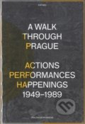 A Walk Through Prague. Actions, Performances, Happenings 1949-1989 - Pavlína Morganová