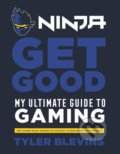 Ninja: Get Good: My Ultimate Guide to Gaming - Tyler 'Ninja' Blevins