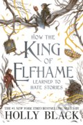 How the King of Elfhame Learned to Hate Stories - Holly Black, Rovina Cai (ilustrácie)